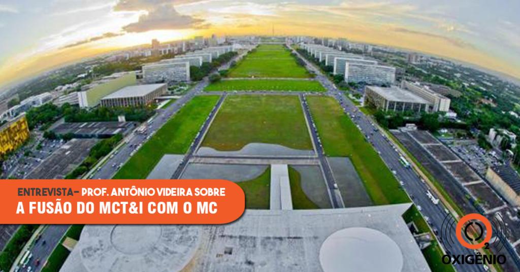 Entrevista: Prof. Antônio Videira fala sobre a fusão do MCT&I com o MC