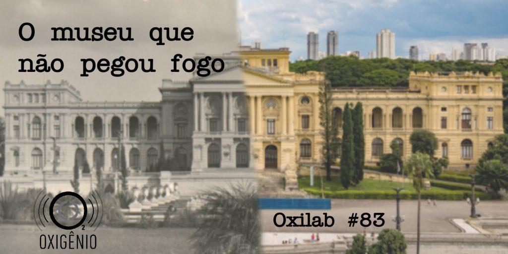 #83 Oxilab: o museu que não pegou fogo