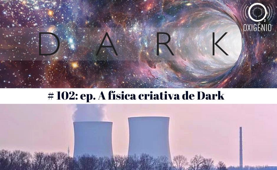 #102 – Temático: A física criativa de Dark