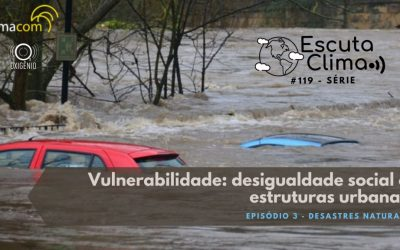 #119 – Escuta Clima – Ep 3: Vulnerabilidade: desigualdade social e estruturas urbanas