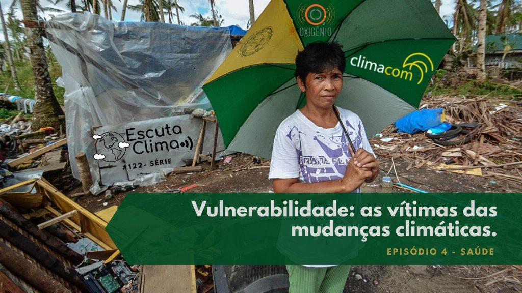 #122 – Escuta Clima – ep. 4 – Vulnerabilidade: as vítimas das mudanças climáticas