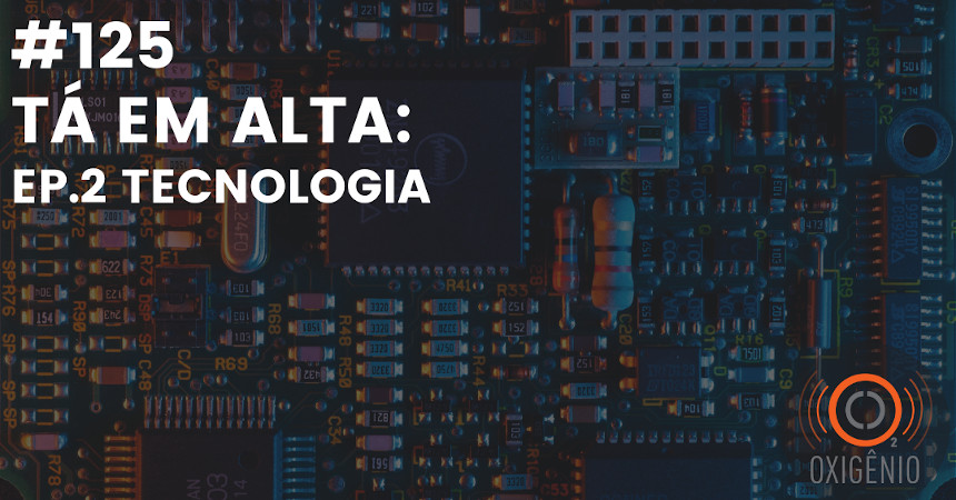 #125 – Tá em alta – ep. 2: Tecnologia