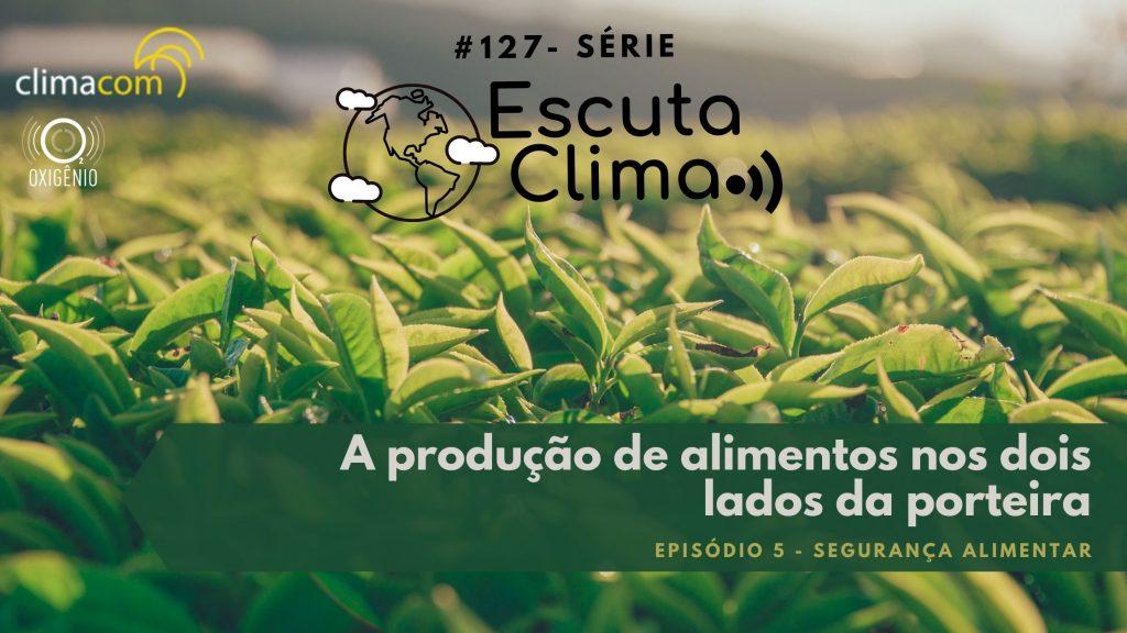 #127 – Escuta Clima ep.5 – A produção de alimentos nos dois lados da porteira