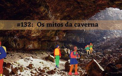 #132 – Os mitos da caverna