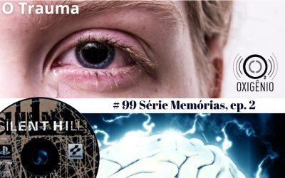 #99 – Temático Memórias: Episódio 2 – O Trauma