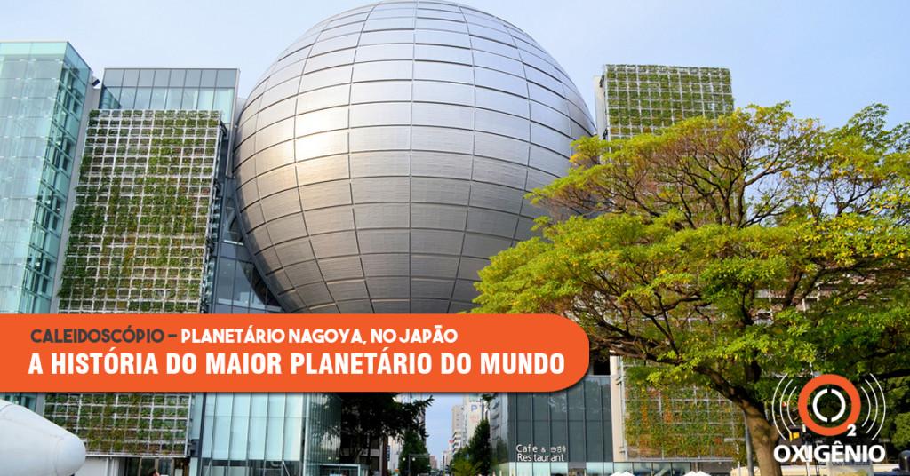 O maior planetário do mundo! Conheça a história do Planetário de Nagoya, no Japão